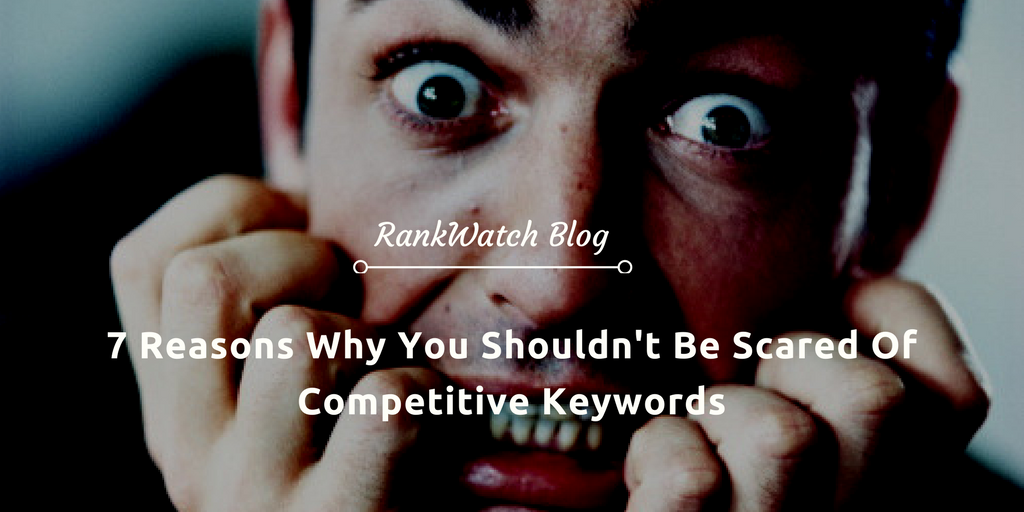 7-Reasons-Why-You-Shouldnt-Be-Scared-Of-Competitive-Keywords
