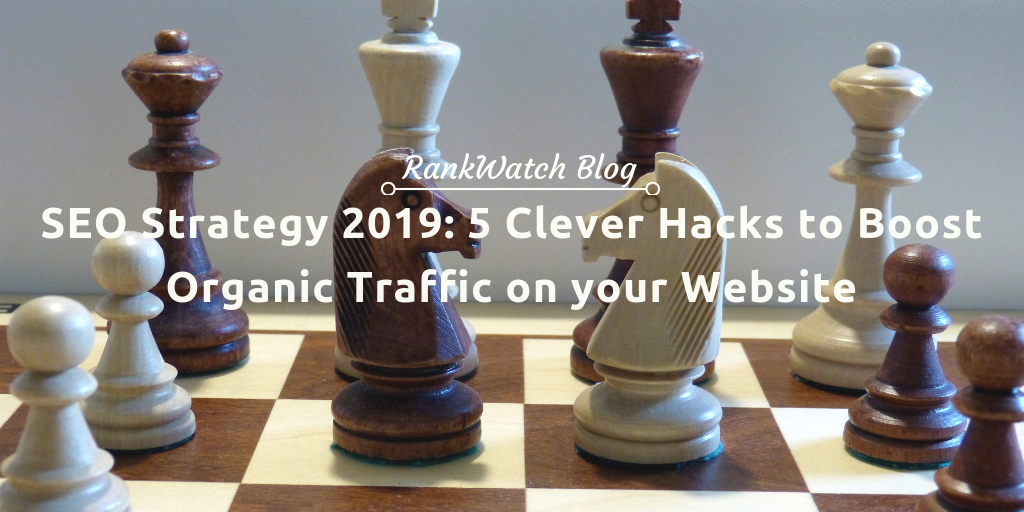 SEO Strategy 2019: 5 Clever Hacks to Boost Organic Traffic on your Website