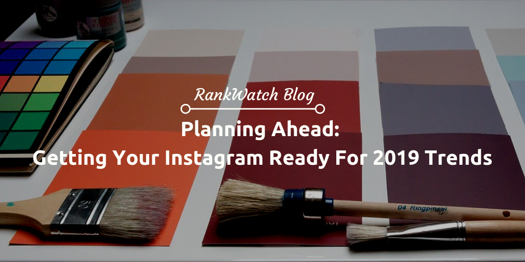 Planning Ahead: Getting Your Instagram Ready For 2019 Trends