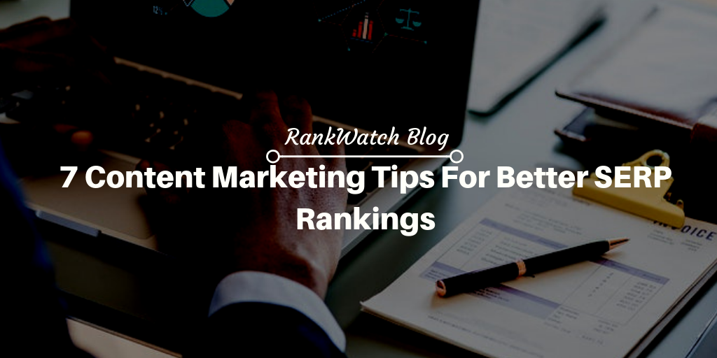 7 Content Marketing Tips For Better SERP Rankings