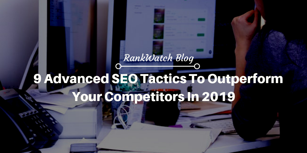 9 Advanced SEO Tactics to Outperform your Competitors in 2019